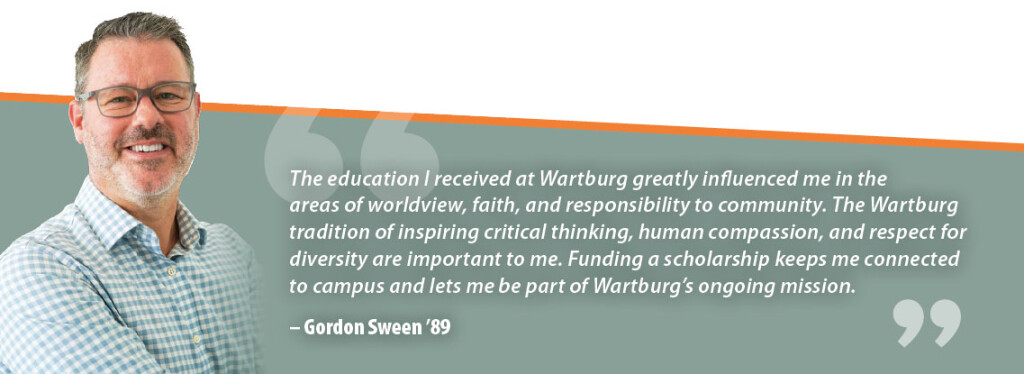 Gordon Sween Quote: The education I received at Wartburg greatly influenced me in the areas of worldview, faith, and responsibility to community. The Wartburg tradition of inspiring critical thinking, human compassion, and respect for diversity are important to me. Funding a scholarship keeps me connected to campus and lets me be part of Wartburg's ongoing mission.
