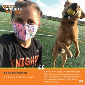 Ann a Merrbach, Lacrosse Coach: I wear a mask not just for prevention and safety, but also for the seniors who lost their final season this past spring. And for all the lax pups who miss rebounding shots at practice!