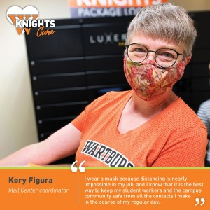 Kory Figura, Mail Center: I wear a mask because distancing is nearly impossible in my job, and I know that it is the best way to keep my student workers and the campus community safe from all the contacts I make in the course of my regular day.